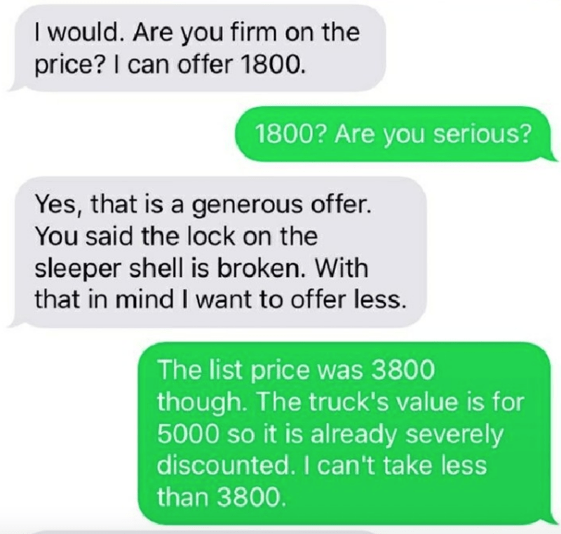 Text - I would. Are you firm on the price? I can offer 1800. 1800? Are you serious? Yes, that is a generous offer. You said the lock on the sleeper shell is broken. With that in mind I want to offer less. The list price was 3800 though. The truck's value is for 5000 so it is already severely discounted. I can't take less than 3800.
