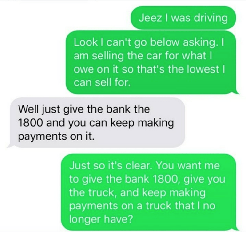 Text - Jeez I was driving Look I can't go below asking. I am selling the car for what I owe on it so that's the lowest I can sell for. Well just give the bank the 1800 and you can keep making payments on it. Just so it's clear. You want me to give the bank 1800, give you the truck, and keep making payments on a truck thatI no longer have?