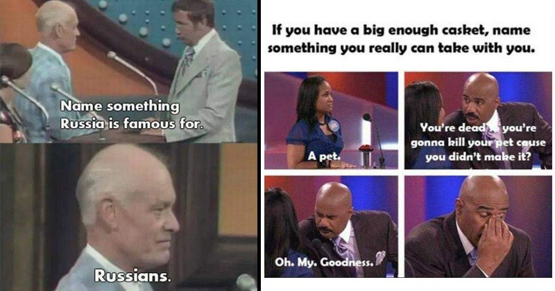 Funny moments in game shows from stupid contestants   Name something Russia is famous Russians. Steve Harvey pinching the bridge of his nose: If have big enough casket, name something really can take with pet dead gonna kill pet cause didn't make. Oh. My. Goodness.