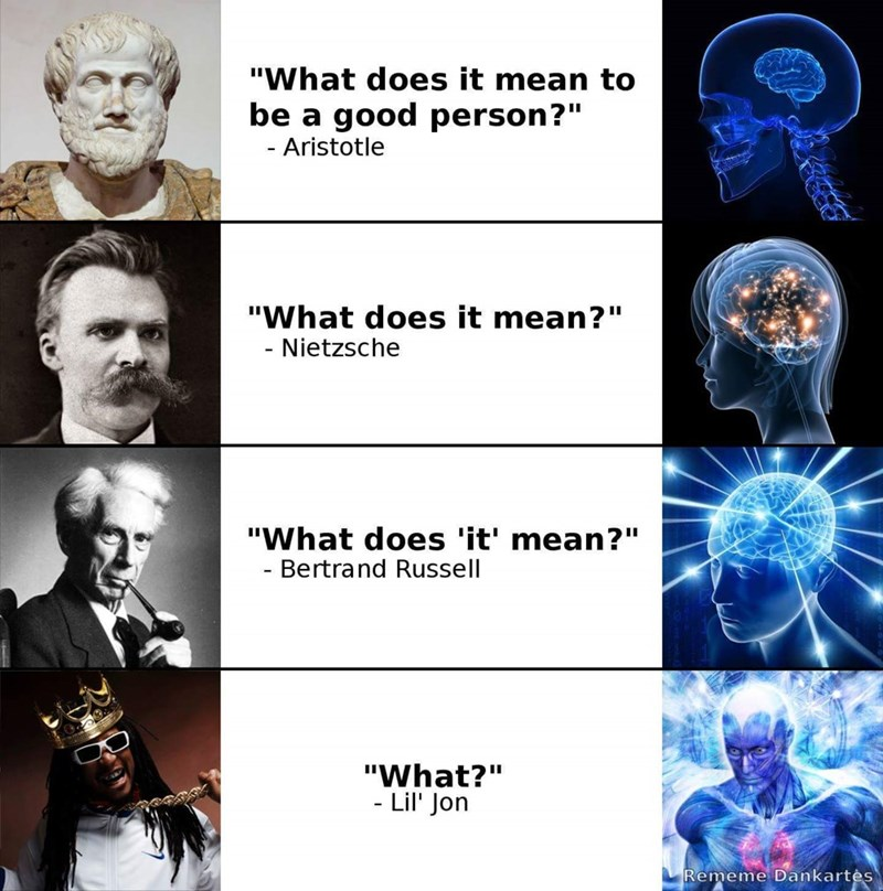 """Human - """"What does it mean to be a good person?"""" - Aristotle """"What does it mean?"""" - Nietzsche """"What does 'it' mean?"""" - Bertrand Russell """"What?"""" - Lil' Jon Rememe Dankartės"""