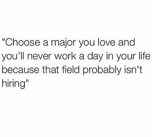 """Text - """"Choose a major you love and you'll never work a day in your life because that field probably isn't hiring"""""""