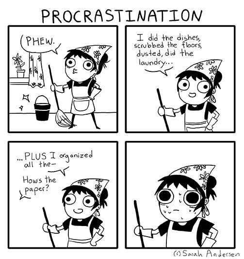 Cartoon - PROCRASTINATION I did the dishes, scrubbed the fbors, dusted, did the laundry.. PHEW. .PLUS I oganized all the- Hows the Lpaper? (O Sarah Andersen