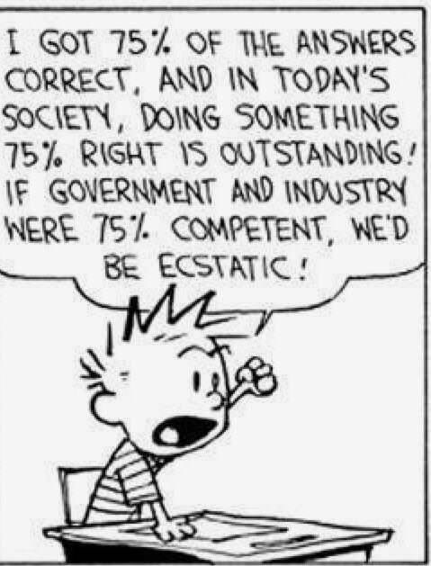 Cartoon - I GOT 75% OF THE ANSWERS CORRECT, AND IN TODAY'S SOCIETY, DOING SOMETHING 75% RIGHT IS OUTSTANDING! IF GOVERNMENT AND INDUSTRY WERE 75% COMPETENT, WE'D BE ECSTATIC !