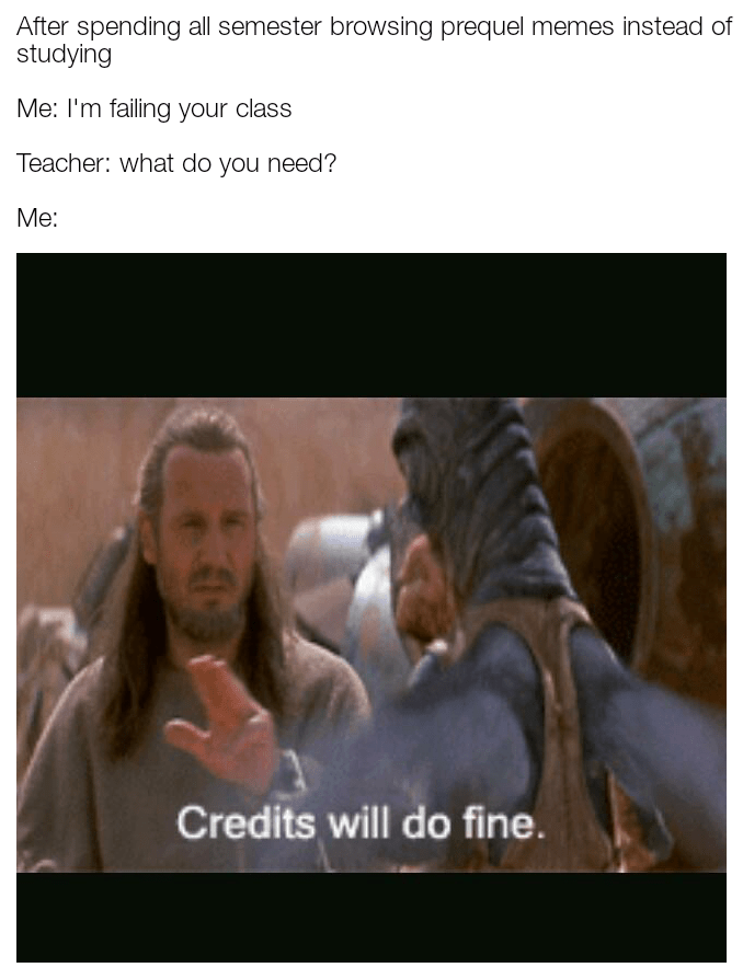 Photo caption - After spending all semester browsing prequel memes instead of studying Me: I'm failing your class Teacher: what do you need? Me: Credits will do fine.
