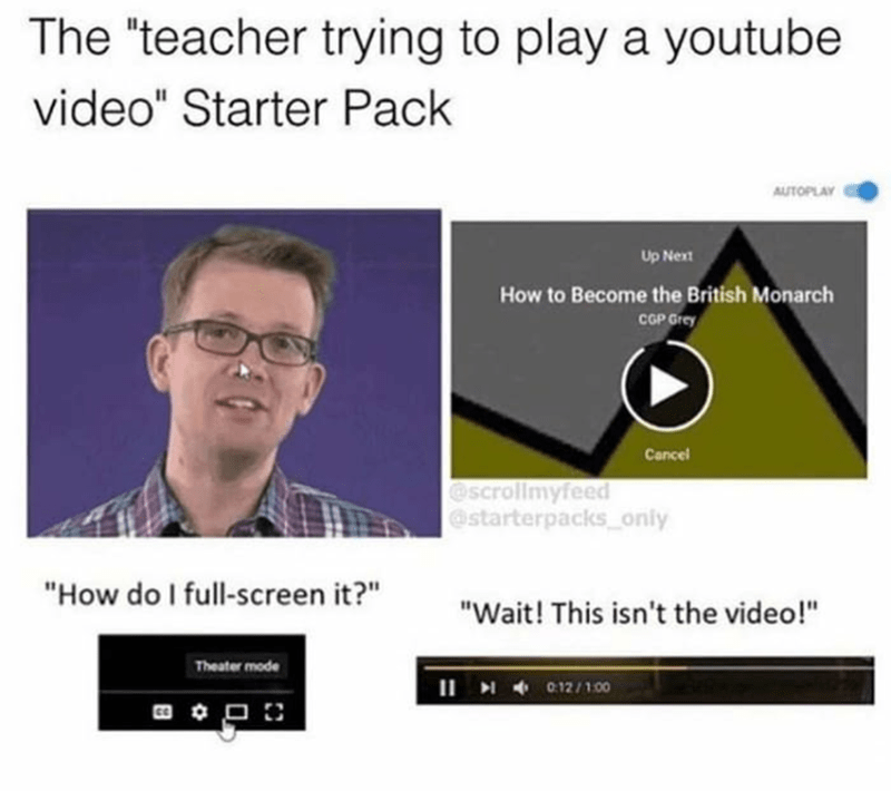 """Text - The """"teacher trying to play a youtube video"""" Starter Pack AUTOPLAY Up Next How to Become the British Monarch CGP Grey Cancel @scrollmyfeed @starterpacks oniy """"How do I full-screen it?"""" """"Wait! This isn't the video!"""" Theater mode II 012/100"""
