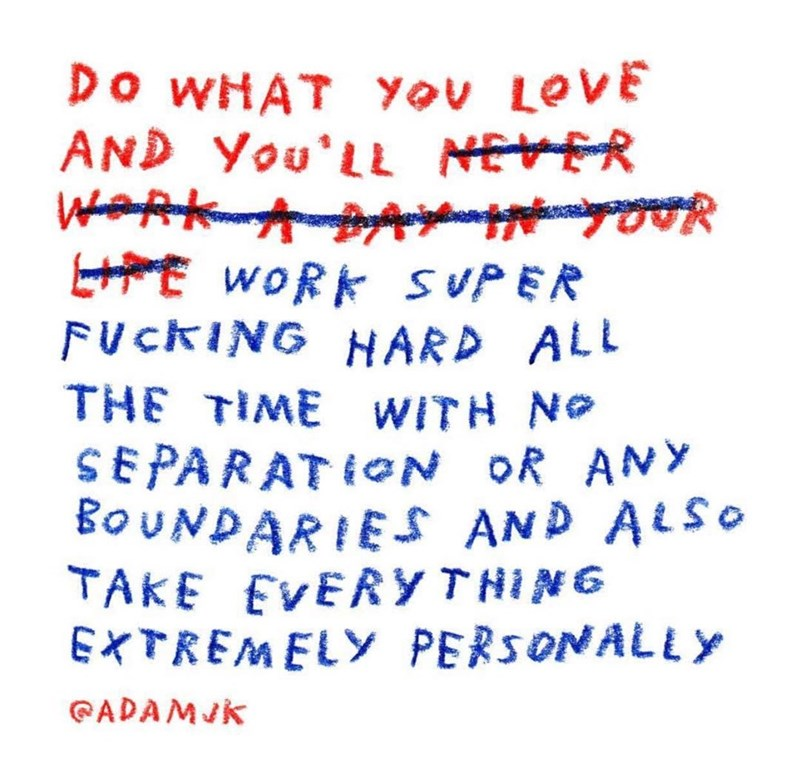Text - Do WHAT YoU LOVE AND You'LL NEVER WaRKAPAYainppgcol HPE WORK SUPER FUCKING HARD ALL THE TIME WITH NO SEPARATION OR ANY BOUNDARIES AND ALSO TAKE EVERYTHING EXTREMELY PERSONALLY CADAMJK