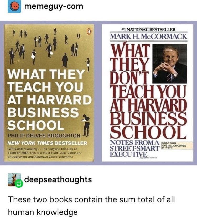 """Text - memeguy-com *1 NATIONAL BESTSELLER MARK H. MCCORMACK WHAT THEY TEACH YOU AT HARVARD BUSINESS SCHOOL WHAT THEY DON'T TEACH YOU AT HARVARD BUSINESS SCHOOL PHILIP DELVES BROUGHTON NEW YORK TIMES BESTSELLER ONE MILLION COPIES IN PRINTI Witty and revealing... For anyone thinking of doing an MBA, this is a must read"""" Luke Johnson, entrepreneur and Financial Times columnist EXECUTIVE deepseathoughts These two books contain the sum total of all human knowledge"""