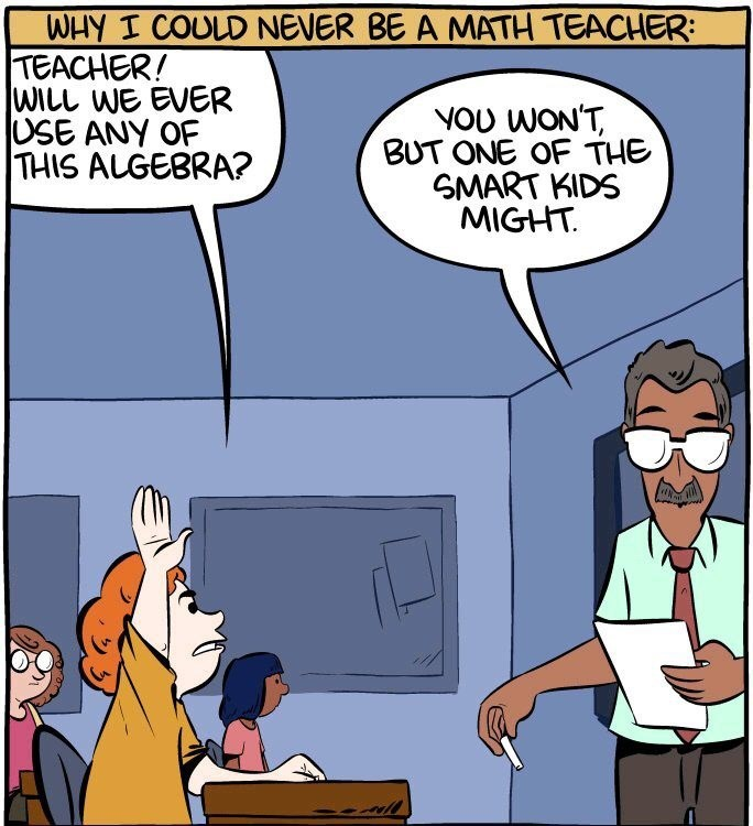 Cartoon - WHY I COULD NEVER BE A MATH TEACHER: TEACHER! WILL WE EVER USE ANY OF THIS ALGEBRA? YOU WON'T, BUT ONE OF THE SMART KIDS MIGHT.