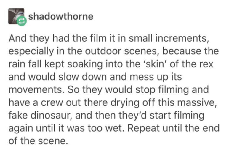 Text - shadowthorne And they had the film it in small increments, especially in the outdoor scenes, because the rain fall kept soaking into the 'skin' of the rex and would slow down and mess up its movements. So they would stop filming and have a crew out there drying off this massive, fake dinosaur, and then they'd start filming again until it was too wet. Repeat until the end of the scene.