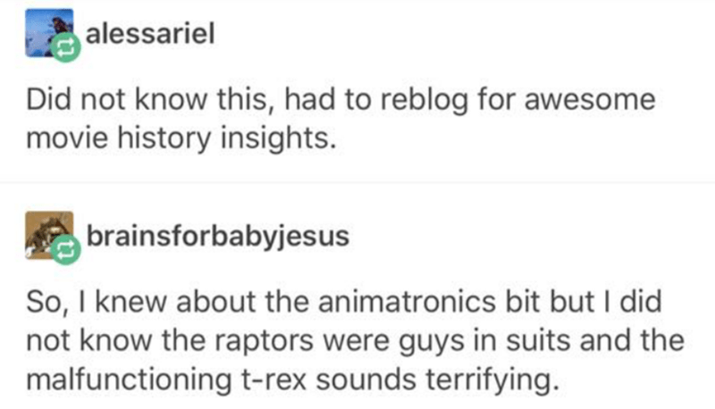 Text - alessariel Did not know this, had to reblog for awesome movie history insights. brainsforbabyjesus So, I knew about the animatronics bit but I did not know the raptors were guys in suits and the malfunctioning t-rex sounds terrifying.
