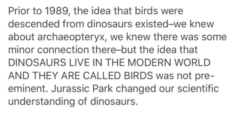 Text - Prior to 1989, the idea that birds were descended from dinosaurs existed-we knew about archaeopteryx, we knew there was some minor connection there-but the idea that DINOSAURS LIVE IN THE MODERN WORLD AND THEY ARE CALLED BIRDS was not pre- eminent. Jurassic Park changed our scientific understanding of dinosaurs.