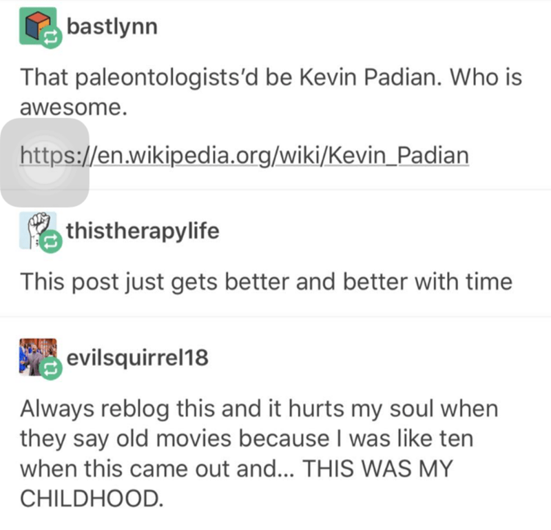 Text - bastlynn That paleontologists'd be Kevin Padian. Who is awesome. https://en.wikipedia.org/wiki/Kevin Padian a thistherapylife This post just gets better and better with time evilsquirrel18 Always reblog this and it hurts my soul when they say old movies because I was like ten when this came out and... THIS WAS MY CHILDHOOD.
