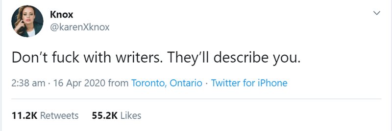 Text - Knox @karenXknox Don't fuck with writers. They'll describe you. 2:38 am · 16 Apr 2020 from Toronto, Ontario · Twitter for iPhone 11.2K Retweets 55.2K Likes