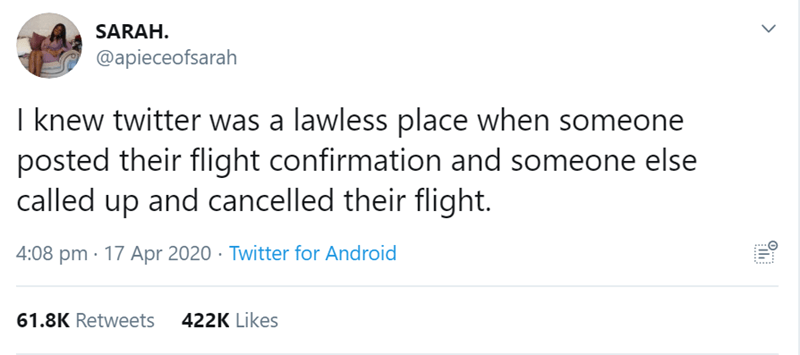 Text - SARAH. @apieceofsarah I knew twitter was a lawless place when someone posted their flight confirmation and someone else called up and cancelled their flight. 4:08 pm · 17 Apr 2020 · Twitter for Android 61.8K Retweets 422K Likes