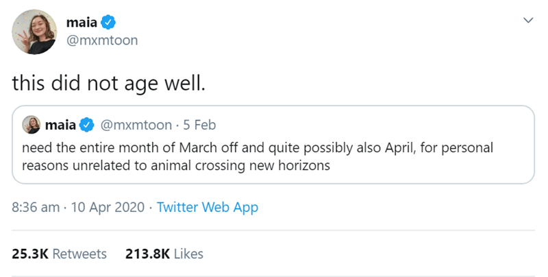 Text - maia @mxmtoon this did not age well. maia @mxmtoon .5 Feb need the entire month of March off and quite possibly also April, for personal reasons unrelated to animal crossing new horizons 8:36 am · 10 Apr 2020 · Twitter Web App 25.3K Retweets 213.8K Likes