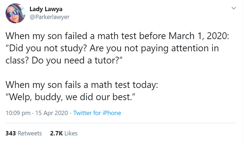 "Text - Lady Lawya @Parkerlawyer When my son failed a math test before March 1, 2020: ""Did you not study? Are you not paying attention in class? Do you need a tutor?"" When my son fails a math test today: ""Welp, buddy, we did our best."" 10:09 pm · 15 Apr 2020 · Twitter for iPhone 343 Retweets 2.7K Likes"