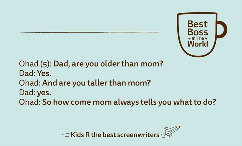 Text - Best Boss v In The v World Ohad (5): Dad, are you older than mom? Dad: Yes. Ohad: And are you taller than mom? Dad: yes. Ohad: So how come mom always tells you what to do? EKids R the best screenwriters