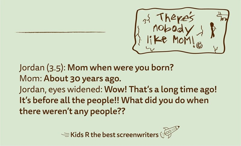 Text - of There's like MoM! Jordan (3.5): Mom when were you born? Mom: About 30 years ago. Jordan, eyes widened: Wow! That's a long time ago! It's before all the people!! What did you do when there weren't any people?? EKids R the best screenwriters
