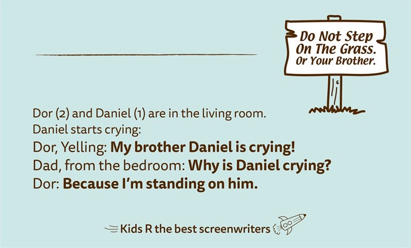 Text - Do Not Step On The Grass. Or Your Brother. Dor (2) and Daniel (1) are in the living room. Daniel starts crying: Dor, Yelling: My brother Daniel is crying! Dad, from the bedroom: Why is Daniel crying? Dor: Because l'm standing on him. EKids R the best screenwriters