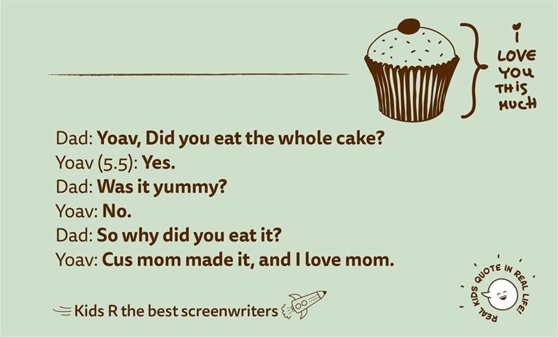Text - LOVE You THİS MucH Dad: Yoav, Did you eat the whole cake? Yoav (5.5): Yes. Dad: Was it yummy? Yoav: No. Dad: So why did you eat it? Yoav: Cus mom made it, and I love mom. QUOTE N EKids R the best screenwriters REAL LIFE