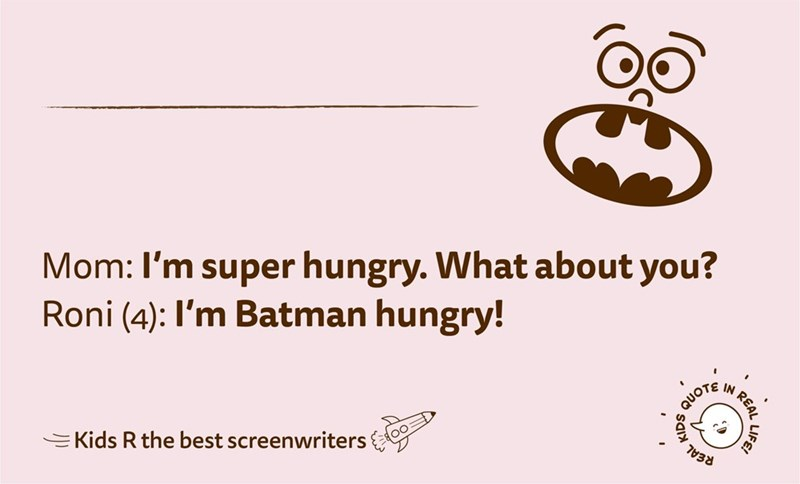 Text - Mom: I'm super hungry. What about you? Roni (4): I'm Batman hungry! IN REAL QUOTE =Kids R the best screenwriters