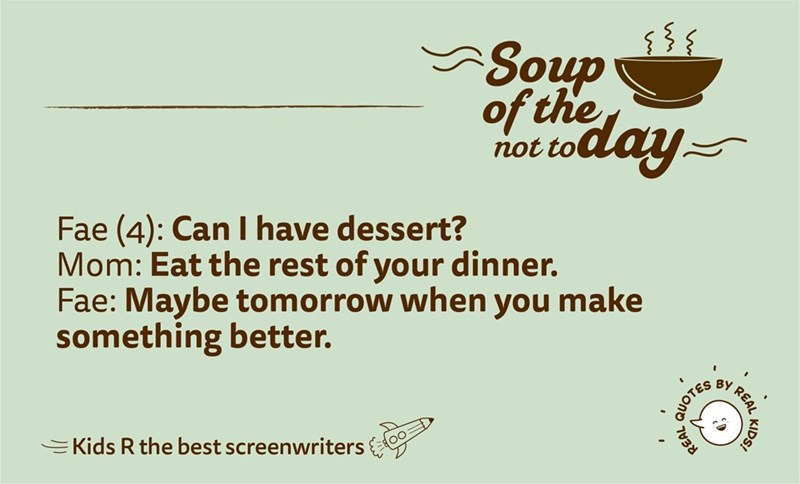 Text - Soup day of the not to Fae (4): Can I have dessert? Mom: Eat the rest of your dinner. Fae: Maybe tomorrow when you make something better. REAL ву EKids R the best screenwriters KIDS! QUOTES
