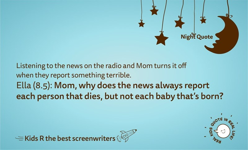 Text - Night Quote Listening to the news on the radio and Mom turns it off when they report something terrible. Ella (8.5): Mom, why does the news always report each person that dies, but not each baby that's born? QUOTE IN EKids R the best screenwriters REAL LIFE
