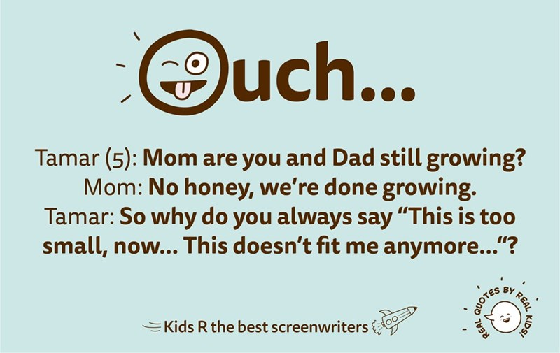 """Text - Text - uch... Tamar (5): Mom are you and Dad still growing? Mom: No honey, we're done growing. Tamar: So why do you always say """"This is too small, now... This doesn't fit me anymore...""""? BY Kids R the best screenwriters KIDS! REAL A QUOTE"""