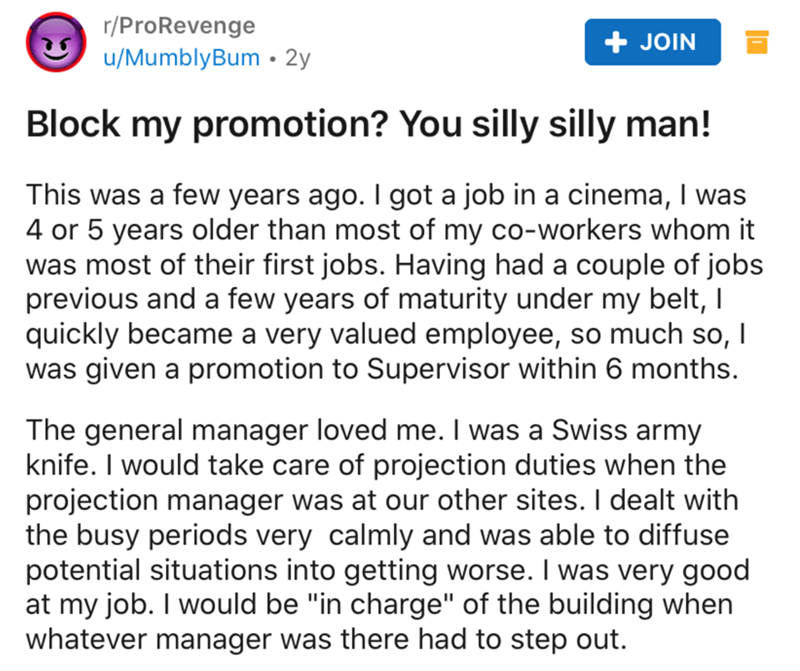 Text - r/ProRevenge u/MumblyBum • 2y + JOIN Block my promotion? You silly silly man! This was a few years ago. I got a job in a cinema, I was 4 or 5 years older than most of my co-workers whom it was most of their first jobs. Having had a couple of jobs previous and a few years of maturity under my belt, I quickly became a very valued employee, so much so, I was given a promotion to Supervisor within 6 months. The general manager loved me. I was a Swiss army knife. I would take care of projectio