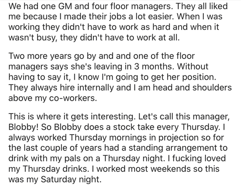 Text - We had one GM and four floor managers. They all liked me because I made their jobs a lot easier. When I was working they didn't have to work as hard and when it wasn't busy, they didn't have to work at all. Two more years go by and and one of the floor managers says she's leaving in 3 months. Without having to say it, I know l'm going to get her position. They always hire internally and I am head and shoulders above my co-workers. This is where it gets interesting. Let's call this manager