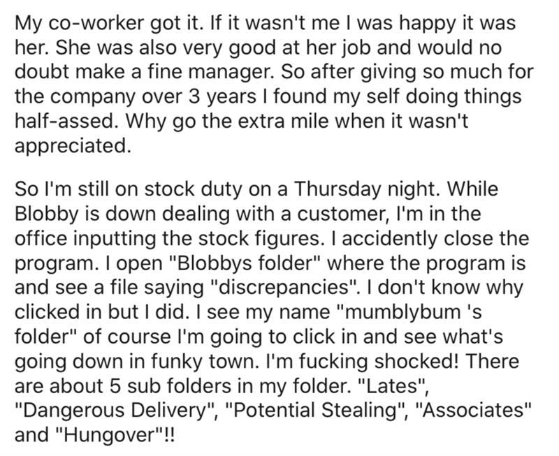 """Text - My co-worker got it. If it wasn't me I was happy it was her. She was also very good at her job and would no doubt make a fine manager. So after giving so much for the company over 3 years I found my self doing things half-assed. Why go the extra mile when it wasn't appreciated. So I'm still on stock duty on a Thursday night. While Blobby is down dealing with a customer, I'm in the office inputting the stock figures. I accidently close the program. I open """"Blobbys folder"""" where the program"""