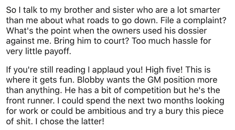 Text - So I talk to my brother and sister who are a lot smarter than me about what roads to go down. File a complaint? What's the point when the owners used his dossier against me. Bring him to court? Too much hassle for very little payoff. If you're still reading I applaud you! High five! This is where it gets fun. Blobby wants the GM position more than anything. He has a bit of competition but he's the front runner. I could spend the next two months looking for work or could be ambitious and t