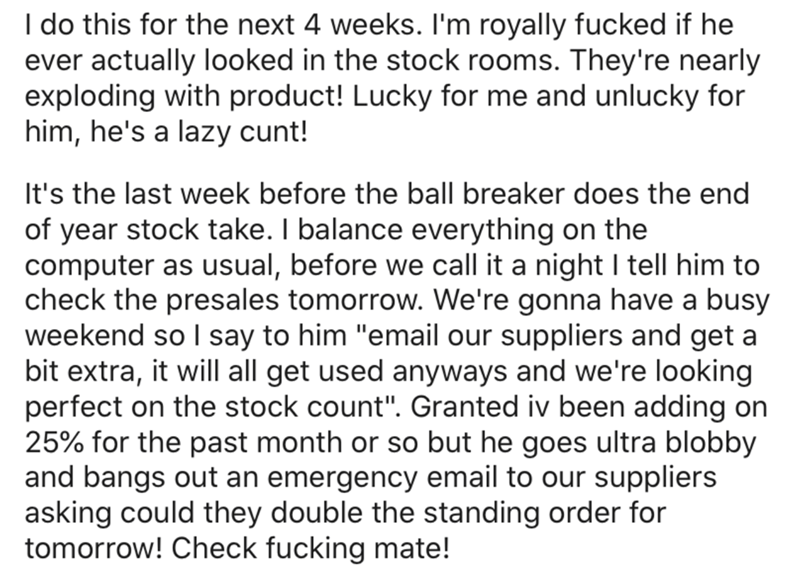 """Text - I do this for the next 4 weeks. I'm royally fucked if he ever actually looked in the stock rooms. They're nearly exploding with product! Lucky for me and unlucky for him, he's a lazy cunt! It's the last week before the ball breaker does the end of year stock take. I balance everything on the computer as usual, before we call it a night I tell him to check the presales tomorrow. We're gonna have a busy weekend so I say to him """"email our suppliers and get a bit extra, it will all get used a"""
