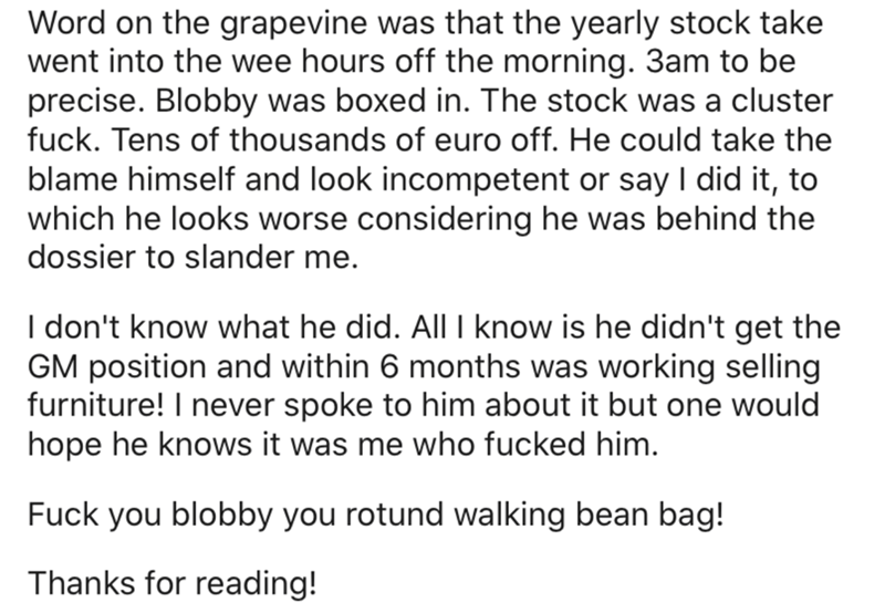 Text - Word on the grapevine was that the yearly stock take went into the wee hours off the morning. 3am to be precise. Blobby was boxed in. The stock was a cluster fuck. Tens of thousands of euro off. He could take the blame himself and look incompetent or say I did it, to which he looks worse considering he was behind the dossier to slander me. I don't know what he did. All I know is he didn't get the GM position and within 6 months was working selling furniture! I never spoke to him about it
