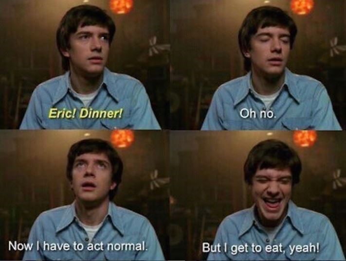 People - Eric! Dinner! Oh no. Now I have to act normal. But I get to eat, yeah! 30 31