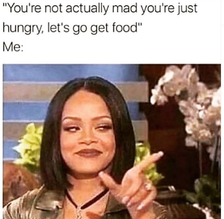 """Face - """"You're not actually mad you're just hungry, let's go get food"""" Me:"""