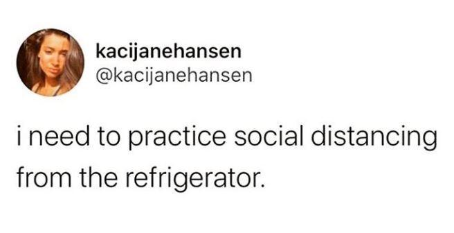 Text - kacijanehansen @kacijanehansen i need to practice social distancing from the refrigerator.