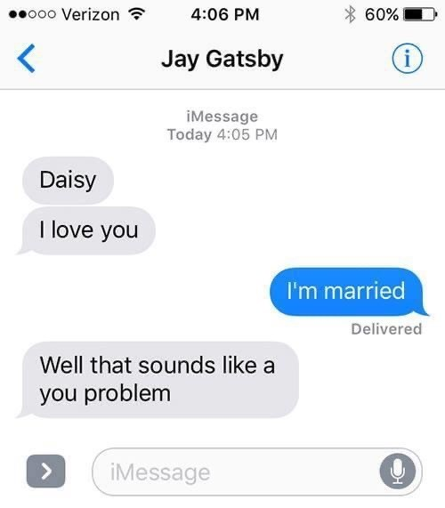 Text - o00 Verizon ? 4:06 PM 60% Jay Gatsby iMessage Today 4:05 PM Daisy I love you I'm married Delivered Well that sounds like a you problem <> iMessage