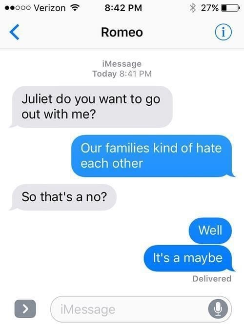 Text - ooo Verizon ? 8:42 PM 27% Romeo iMessage Today 8:41 PM Juliet do you want to go out with me? Our families kind of hate each other So that's a no? Well It's a maybe Delivered <. iMessage