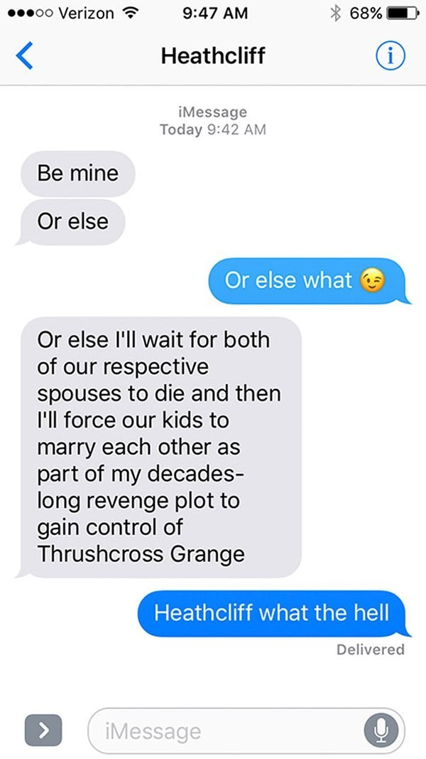 Text - 00000 Verizon ? 9:47 AM 68% Heathcliff iMessage Today 9:42 AM Be mine Or else Or else what G Or else l'll wait for both of our respective spouses to die and then I'll force our kids to marry each other as part of my decades- long revenge plot to gain control of Thrushcross Grange Heathcliff what the hell Delivered <> iMessage