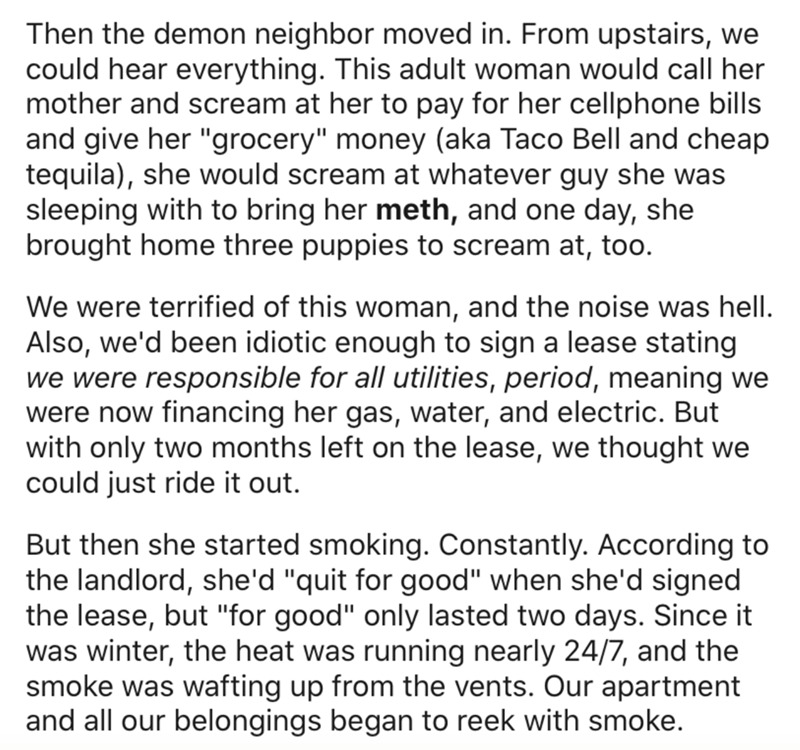 """Text - Then the demon neighbor moved in. From upstairs, we could hear everything. This adult woman would call her mother and scream at her to pay for her cellphone bills and give her """"grocery"""" money (aka Taco Bell and cheap tequila), she would scream at whatever guy she was sleeping with to bring her meth, and one day, she brought home three puppies to scream at, too. We were terrified of this woman, and the noise was hell. Also, we'd been idiotic enough to sign a lease stating we were responsib"""