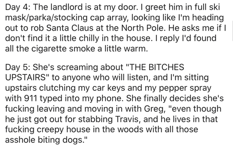 """Text - Day 4: The landlord is at my door. I greet him in full ski mask/parka/stocking cap array, looking like l'm heading out to rob Santa Claus at the North Pole. He asks me if I don't find it a little chilly in the house. I reply l'd found all the cigarette smoke a little warm. Day 5: She's screaming about """"THE BITCHES UPSTAIRS"""" to anyone who will listen, and l'm sitting upstairs clutching my car keys and my pepper spray with 911 typed into my phone. She finally decides she's fucking leaving a"""