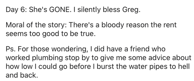 Text - Day 6: She's GONE. I silently bless Greg. Moral of the story: There's a bloody reason the rent seems too good to be true. Ps. For those wondering, I did have a friend who worked plumbing stop by to give me some advice about how low I could go before I burst the water pipes to hell and back.