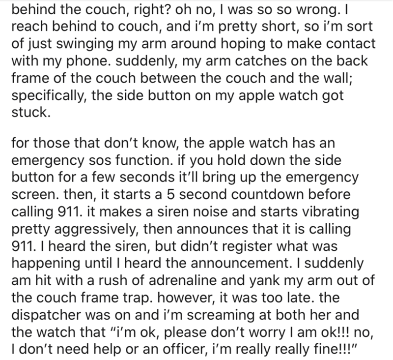 Text - behind the couch, right? oh no, I was so so wrong. I reach behind to couch, and i'm pretty short, so i'm sort of just swinging my arm around hoping to make contact with my phone. suddenly, my arm catches on the back frame of the couch between the couch and the wall; specifically, the side button on my apple watch got stuck. for those that don't know, the apple watch has an emergency sos function. button for a few seconds it'll bring up the emergency screen. then, it starts a 5 second coun