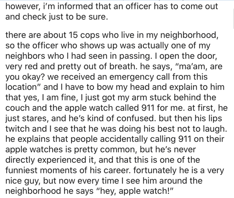 """Text - however, i'm informed that an officer has to come out and check just to be sure. there are about 15 cops who live in my neighborhood, so the officer who shows up was actually one of my neighbors who I had seen in passing. I open the door, very red and pretty out of breath. he says, """"ma'am, are you okay? we received an emergency call from this location"""" and I have to bow my head and explain to him that yes, I am fine, I just got my arm stuck behind the couch and the apple watch called 911"""