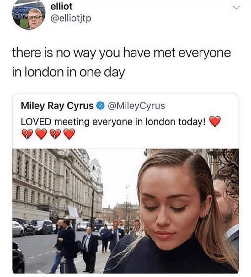 Funny meme about miley cyrus and london | elliot @elliotjtp there is no way you have met everyone in london in one day Miley Ray Cyrus @MileyCyrus LOVED meeting everyone in london today!