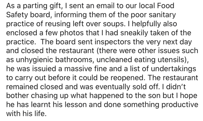 Text - As a parting gift, I sent an email to our local Food Safety board, informing them of the poor sanitary practice of reusing left over soups. I helpfully also enclosed a few photos that I had sneakily taken of the practice. The board sent inspectors the very next day and closed the restaurant (there were other issues such as unhygienic bathrooms, uncleaned eating utensils), he was issuied a massive fine and a list of undertakings to carry out before it could be reopened. The restaurant rema