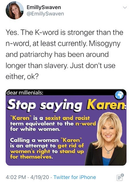 """Text - EmillySwaven @EmillySwaven Yes. The K-word is stronger than the n-word, at least currently. Misogyny and patriarchy has been around longer than slavery. Just don't use either, ok? dear millenials: Stop saying Karen """"Karen"""" is a sexist and racist term equivalent to the n-word for white women. Calling a woman """"Karen"""" is an attempt to get rid of women's right to stand up for themselves. 4:02 PM · 4/19/20 · Twitter for iPhone"""