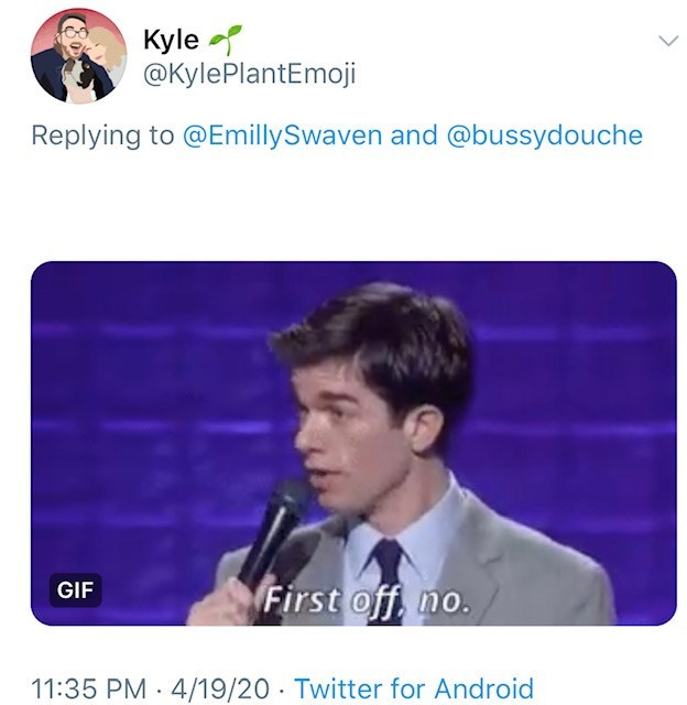 Text - Kyle e @KylePlantEmoji Replying to @EmillySwaven and @bussydouche First off, no. GIF 11:35 PM · 4/19/20 · Twitter for Android
