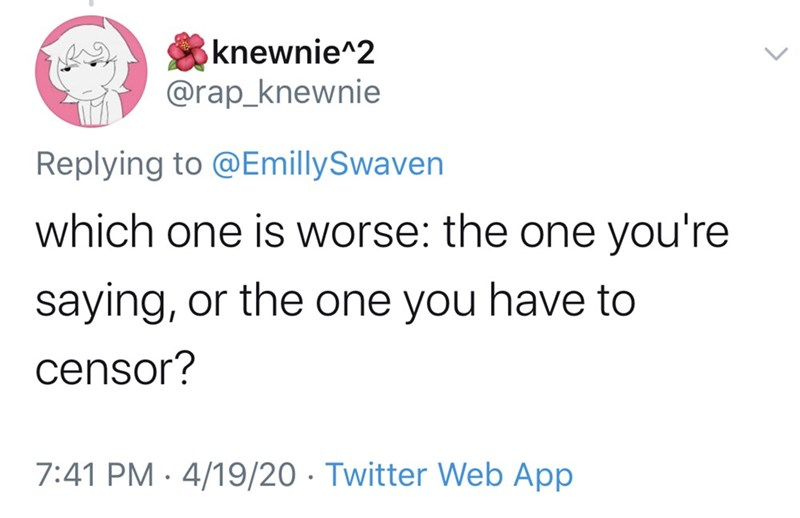 Text - knewnie^2 @rap_knewnie Replying to @EmillySwaven which one is worse: the one you're saying, or the one you have to censor? 7:41 PM · 4/19/20 · Twitter Web App